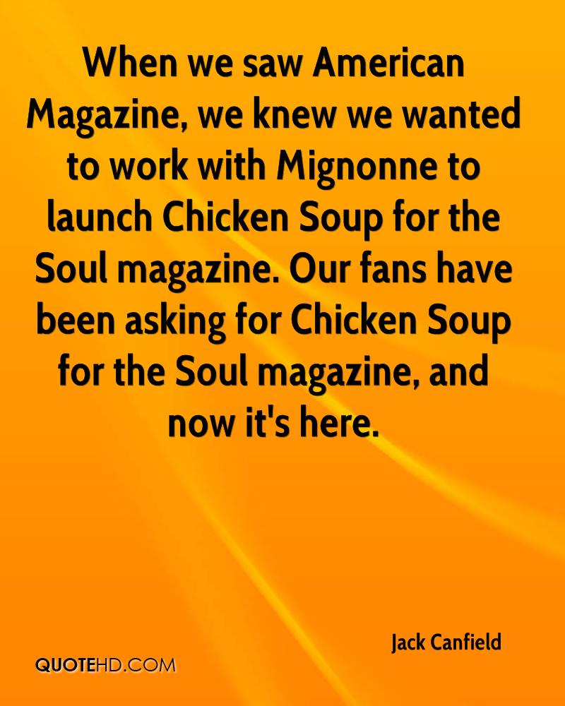 When we saw American Magazine, we knew we wanted to work with Mignonne to launch Chicken Soup for the Soul magazine. Our fans have been asking for Chicken Soup for the Soul magazine, and now it's here.