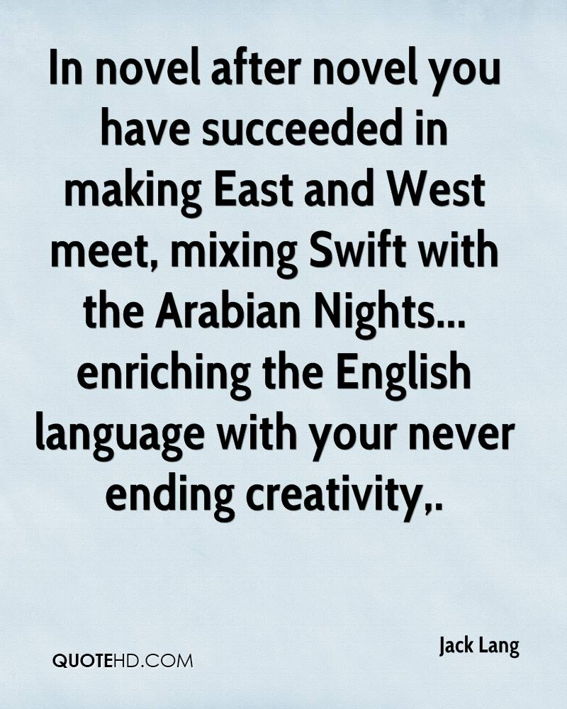 In novel after novel you have succeeded in making East and West meet, mixing Swift with the Arabian Nights... enriching the English language with your never ending creativity.