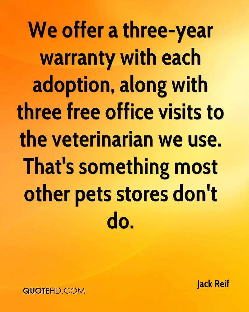 We offer a three-year warranty with each adoption, along with three free office visits to the veterinarian we use. That's something most other pets stores don't do.