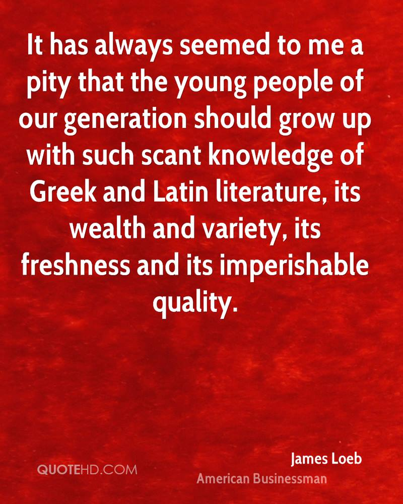 It has always seemed to me a pity that the young people of our generation should grow up with such scant knowledge of Greek and Latin literature, its wealth and variety, its freshness and its imperishable quality.