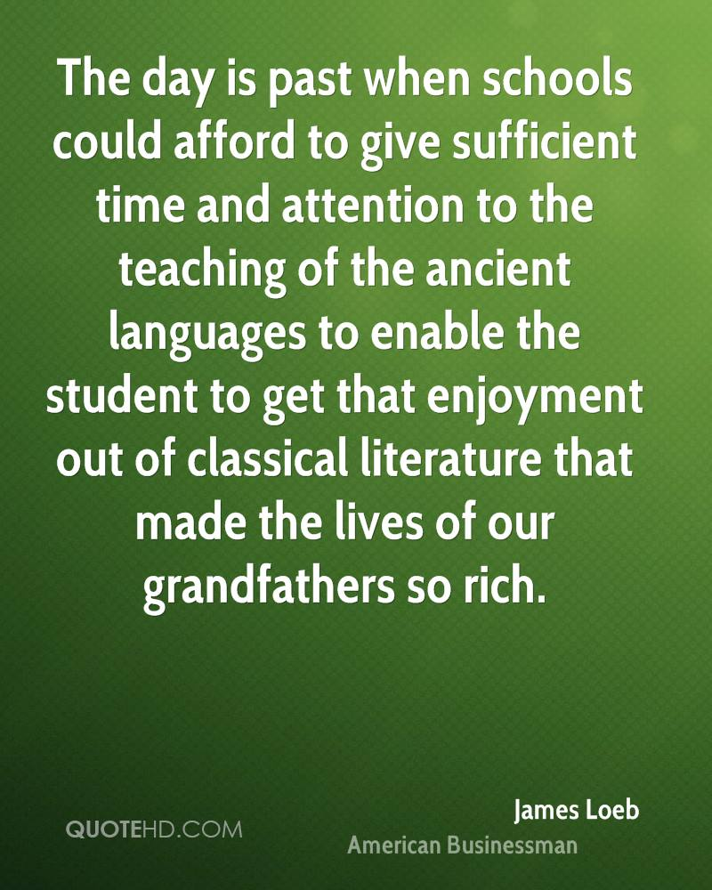 The day is past when schools could afford to give sufficient time and attention to the teaching of the ancient languages to enable the student to get that enjoyment out of classical literature that made the lives of our grandfathers so rich.