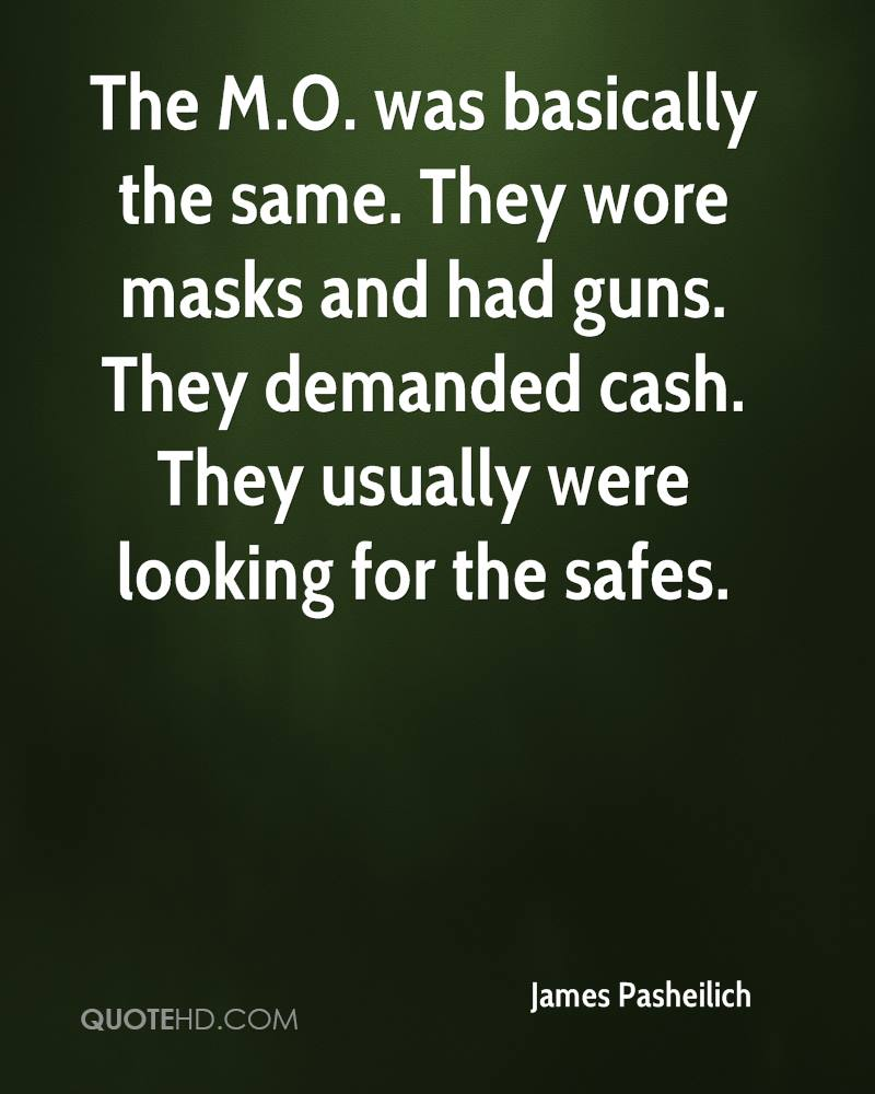 The M.O. was basically the same. They wore masks and had guns. They demanded cash. They usually were looking for the safes.