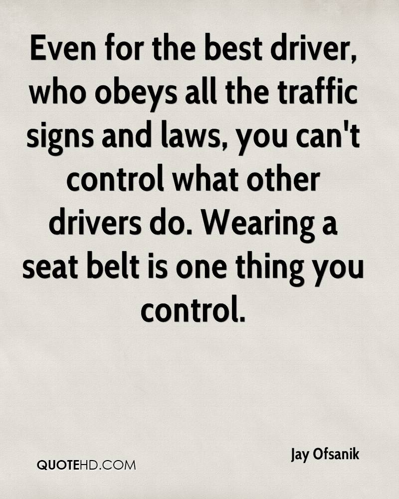 Even for the best driver, who obeys all the traffic signs and laws, you can't control what other drivers do. Wearing a seat belt is one thing you control.