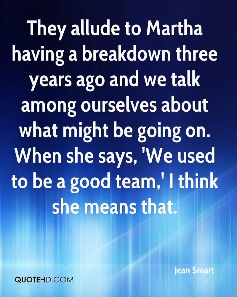 They allude to Martha having a breakdown three years ago and we talk among ourselves about what might be going on. When she says, 'We used to be a good team,' I think she means that.