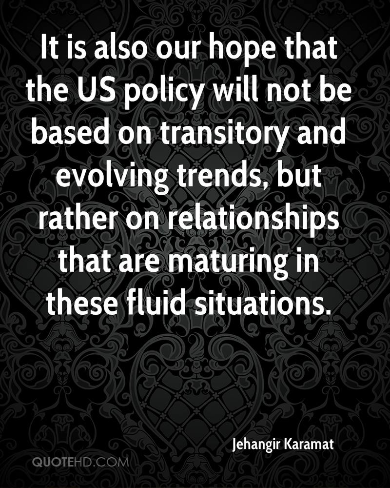 It is also our hope that the US policy will not be based on transitory and evolving trends, but rather on relationships that are maturing in these fluid situations.