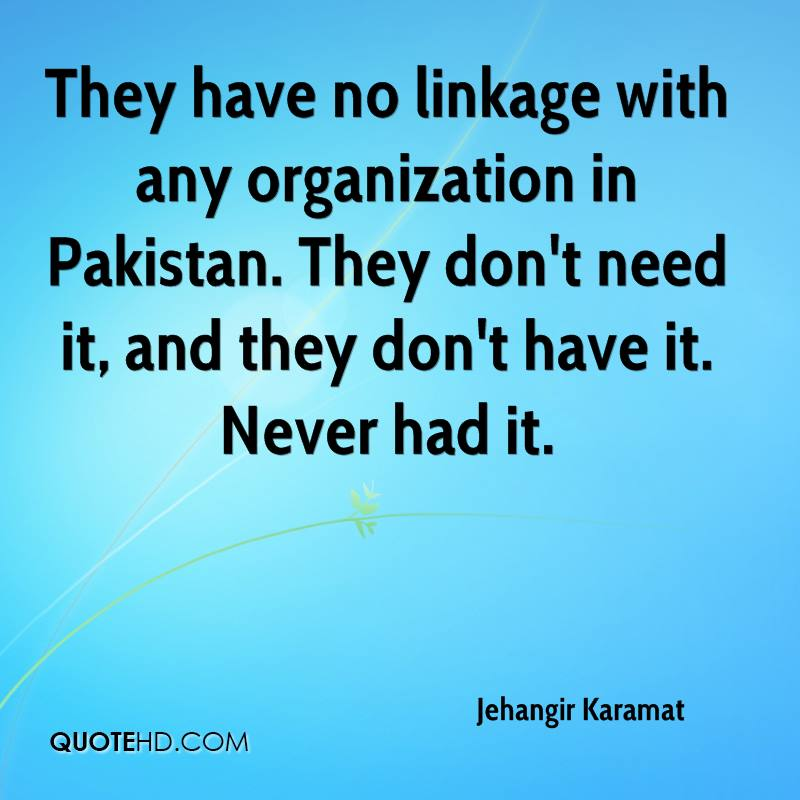 They have no linkage with any organization in Pakistan. They don't need it, and they don't have it. Never had it.