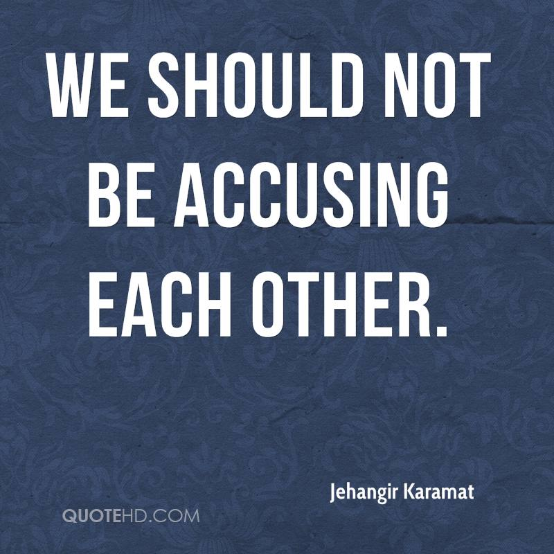 We should not be accusing each other.