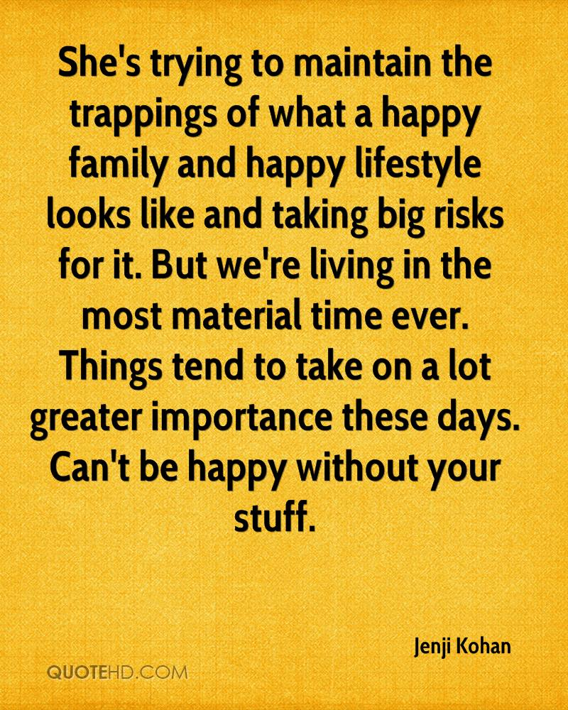 She's trying to maintain the trappings of what a happy family and happy lifestyle looks like and taking big risks for it. But we're living in the most material time ever. Things tend to take on a lot greater importance these days. Can't be happy without your stuff.