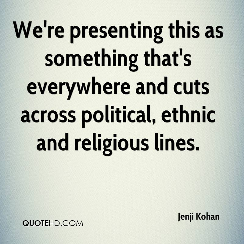 We're presenting this as something that's everywhere and cuts across political, ethnic and religious lines.