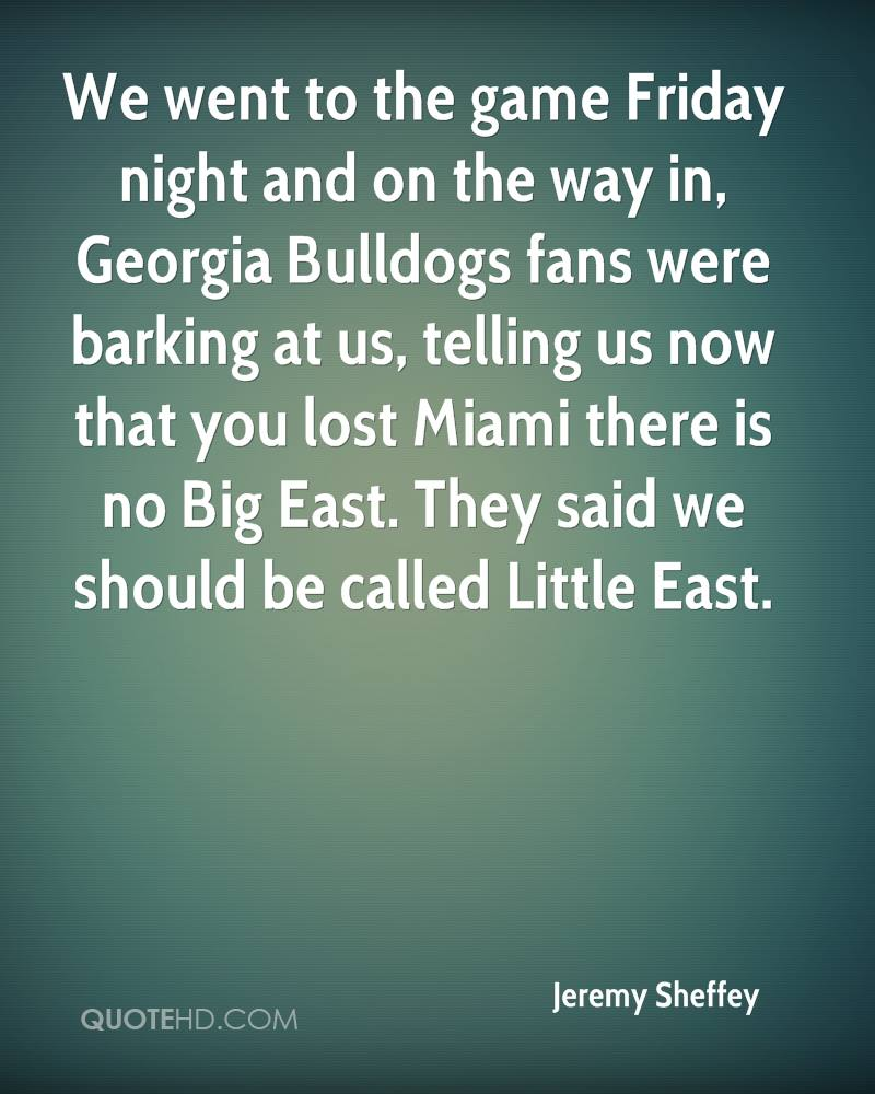 We went to the game Friday night and on the way in, Georgia Bulldogs fans were barking at us, telling us now that you lost Miami there is no Big East. They said we should be called Little East.
