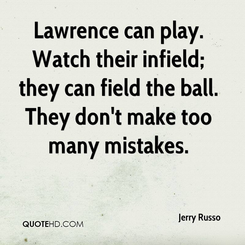 Lawrence can play. Watch their infield; they can field the ball. They don't make too many mistakes.