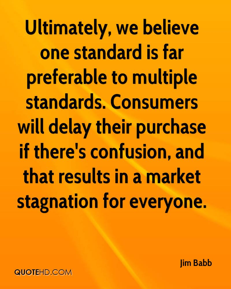 Ultimately, we believe one standard is far preferable to multiple standards. Consumers will delay their purchase if there's confusion, and that results in a market stagnation for everyone.