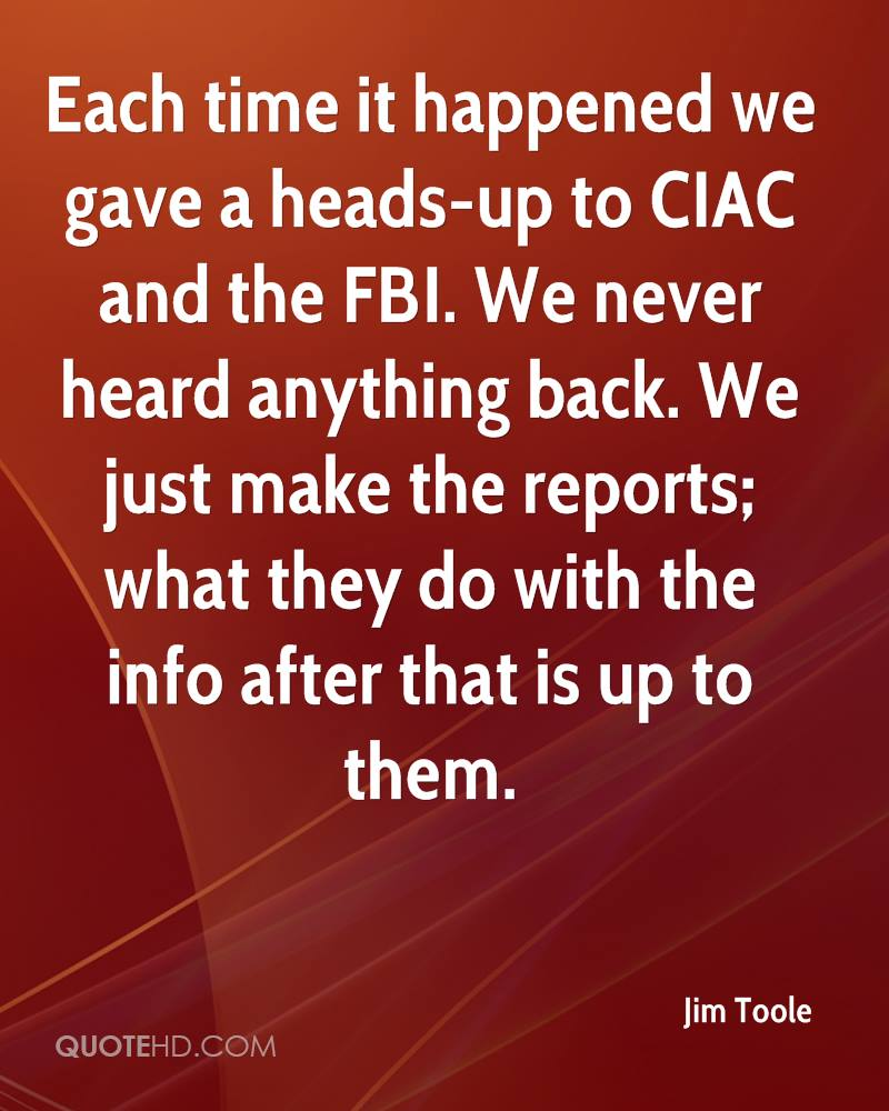 Each time it happened we gave a heads-up to CIAC and the FBI. We never heard anything back. We just make the reports; what they do with the info after that is up to them.