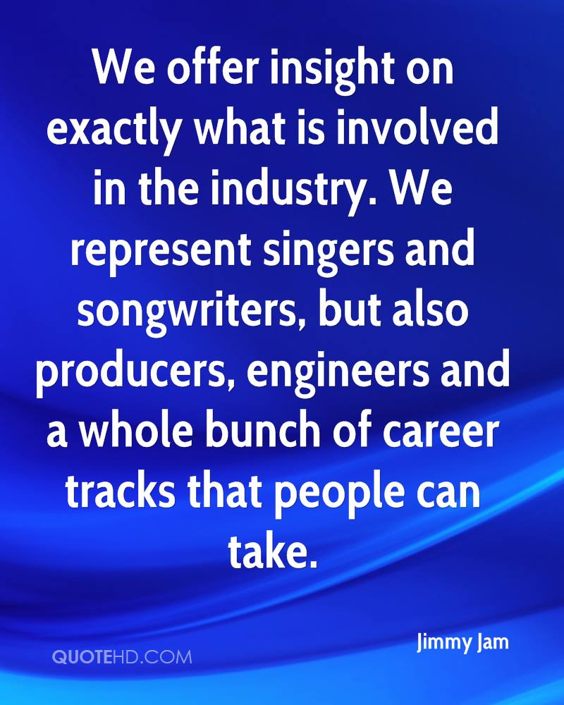 We offer insight on exactly what is involved in the industry. We represent singers and songwriters, but also producers, engineers and a whole bunch of career tracks that people can take.