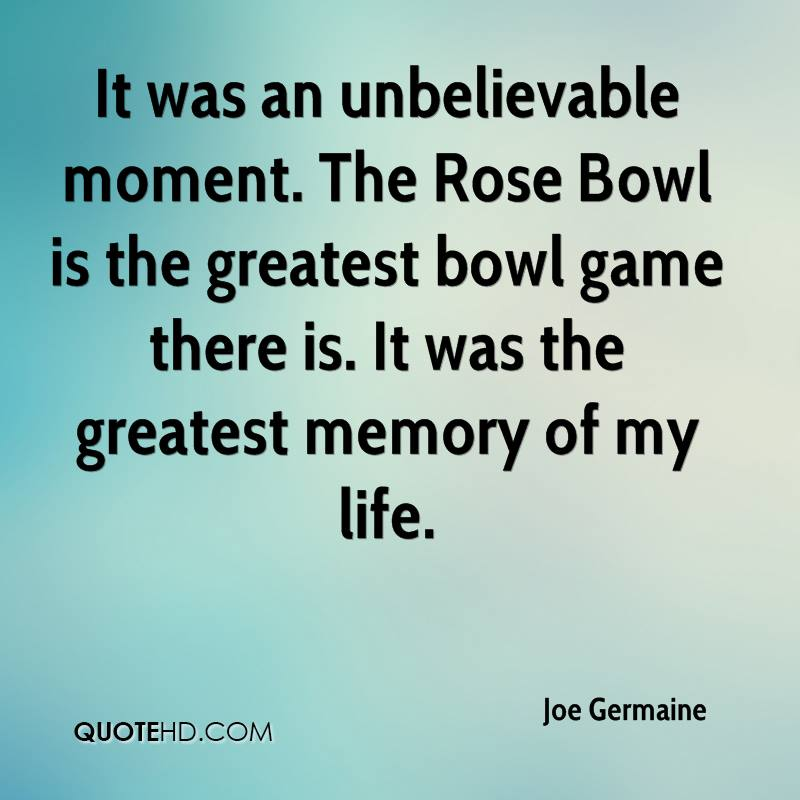 It was an unbelievable moment. The Rose Bowl is the greatest bowl game there is. It was the greatest memory of my life.