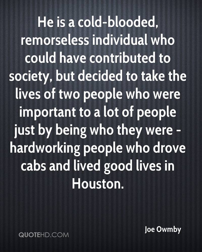 He is a cold-blooded, remorseless individual who could have contributed to society, but decided to take the lives of two people who were important to a lot of people just by being who they were - hardworking people who drove cabs and lived good lives in Houston.