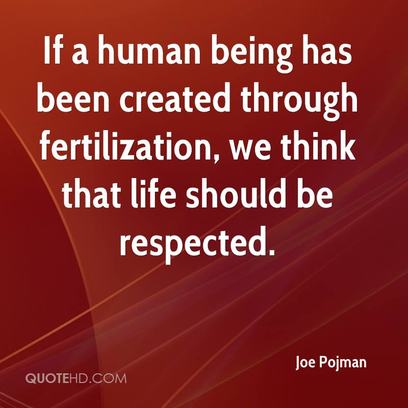 If a human being has been created through fertilization, we think that life should be respected.