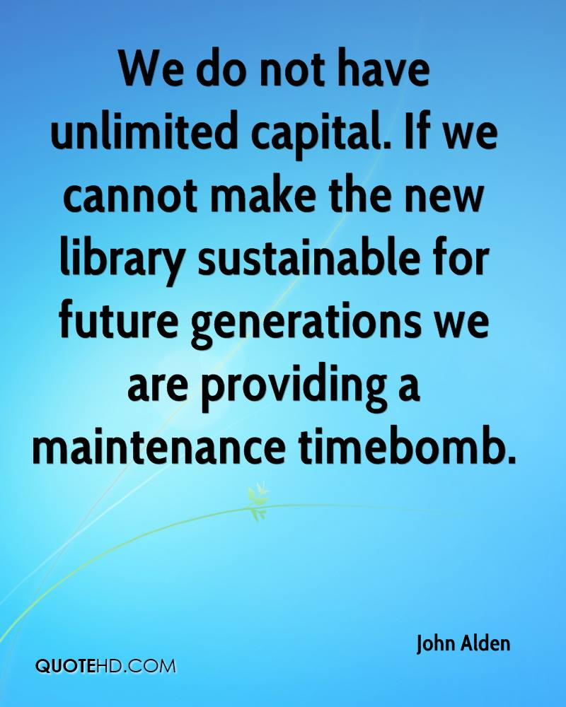 We do not have unlimited capital. If we cannot make the new library sustainable for future generations we are providing a maintenance timebomb.