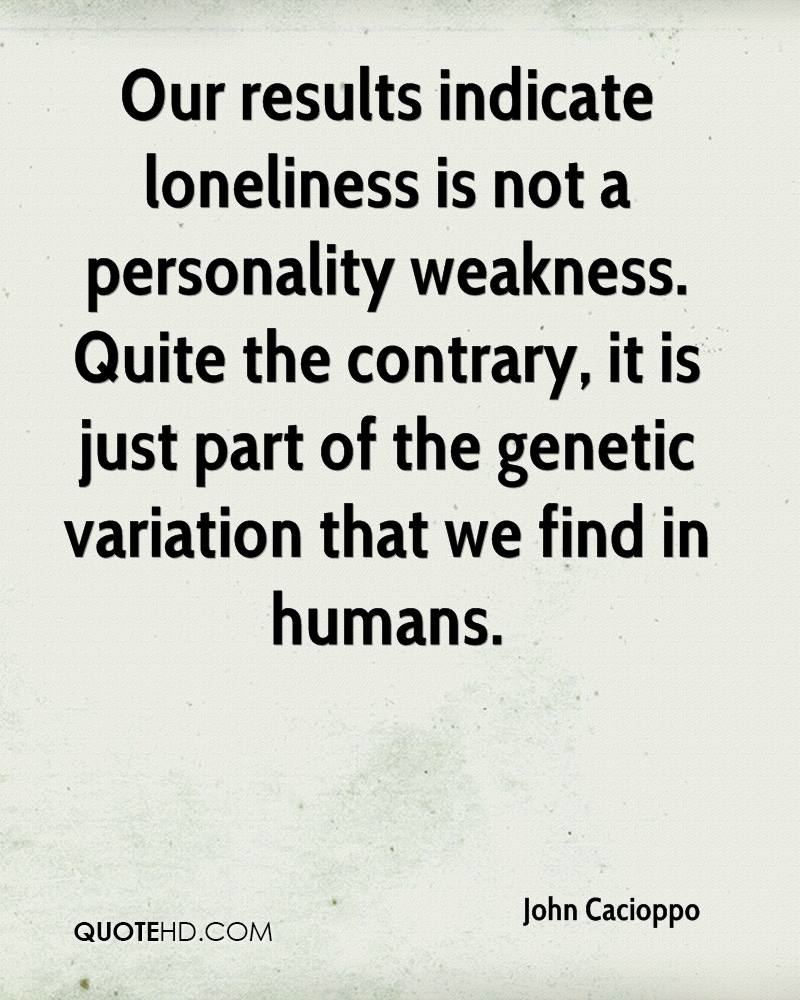 Our results indicate loneliness is not a personality weakness. Quite the contrary, it is just part of the genetic variation that we find in humans.