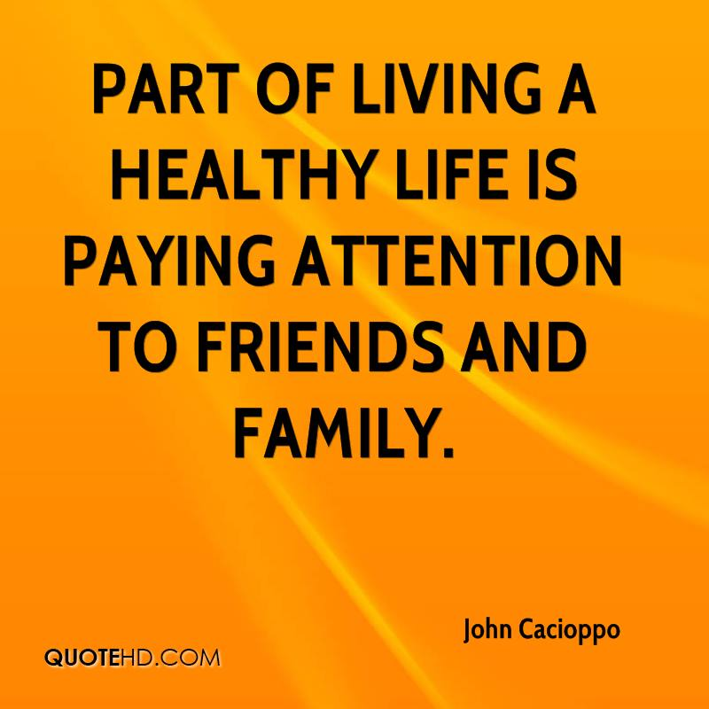 Part of living a healthy life is paying attention to friends and family.