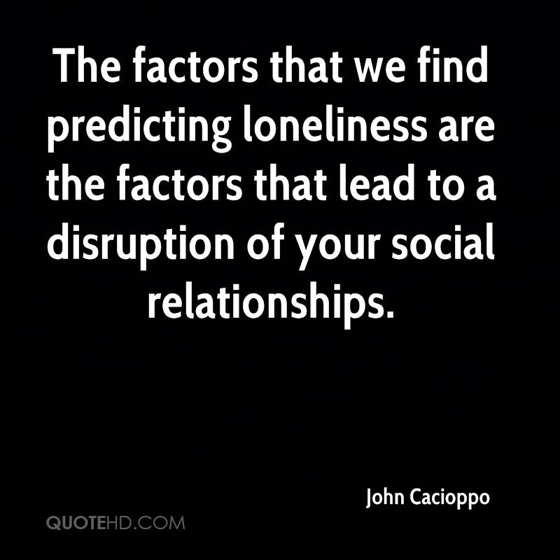 The factors that we find predicting loneliness are the factors that lead to a disruption of your social relationships.
