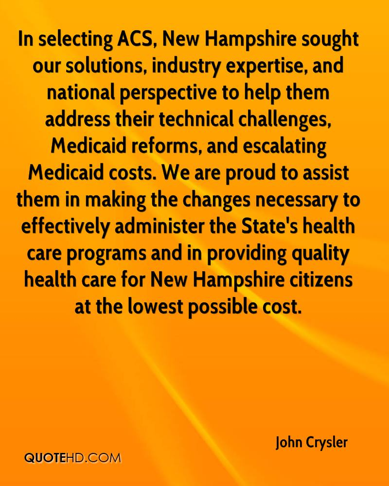 In selecting ACS, New Hampshire sought our solutions, industry expertise, and national perspective to help them address their technical challenges, Medicaid reforms, and escalating Medicaid costs. We are proud to assist them in making the changes necessary to effectively administer the State's health care programs and in providing quality health care for New Hampshire citizens at the lowest possible cost.