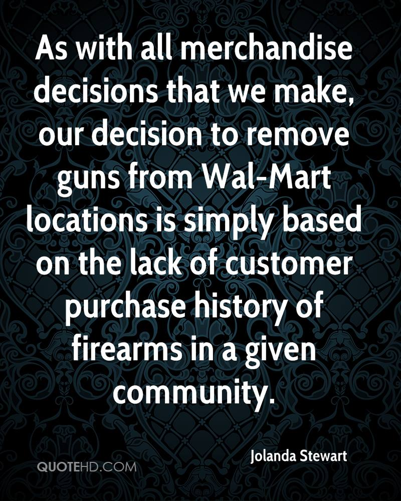As with all merchandise decisions that we make, our decision to remove guns from Wal-Mart locations is simply based on the lack of customer purchase history of firearms in a given community.