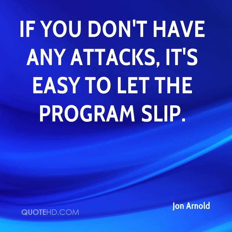 If you don't have any attacks, it's easy to let the program slip.
