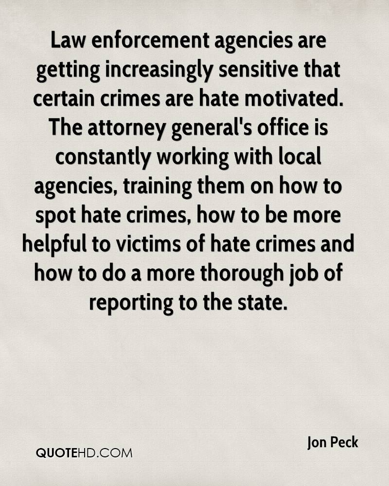 Law enforcement agencies are getting increasingly sensitive that certain crimes are hate motivated. The attorney general's office is constantly working with local agencies, training them on how to spot hate crimes, how to be more helpful to victims of hate crimes and how to do a more thorough job of reporting to the state.