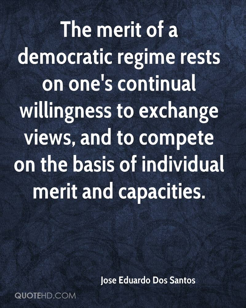 The merit of a democratic regime rests on one's continual willingness to exchange views, and to compete on the basis of individual merit and capacities.