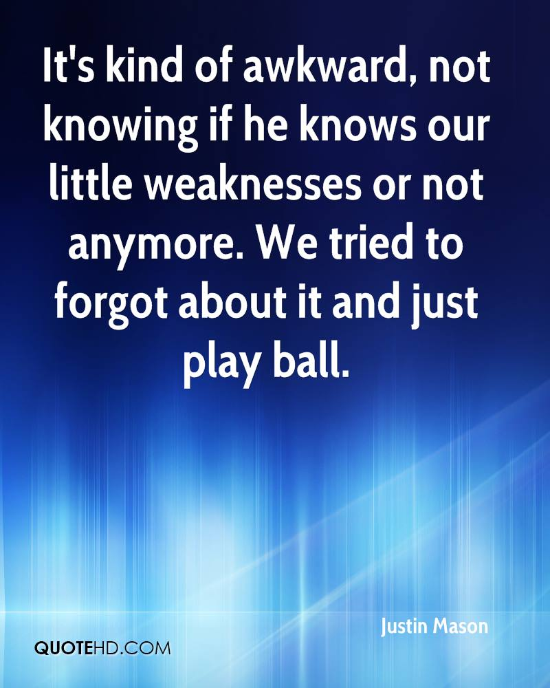 It's kind of awkward, not knowing if he knows our little weaknesses or not anymore. We tried to forgot about it and just play ball.