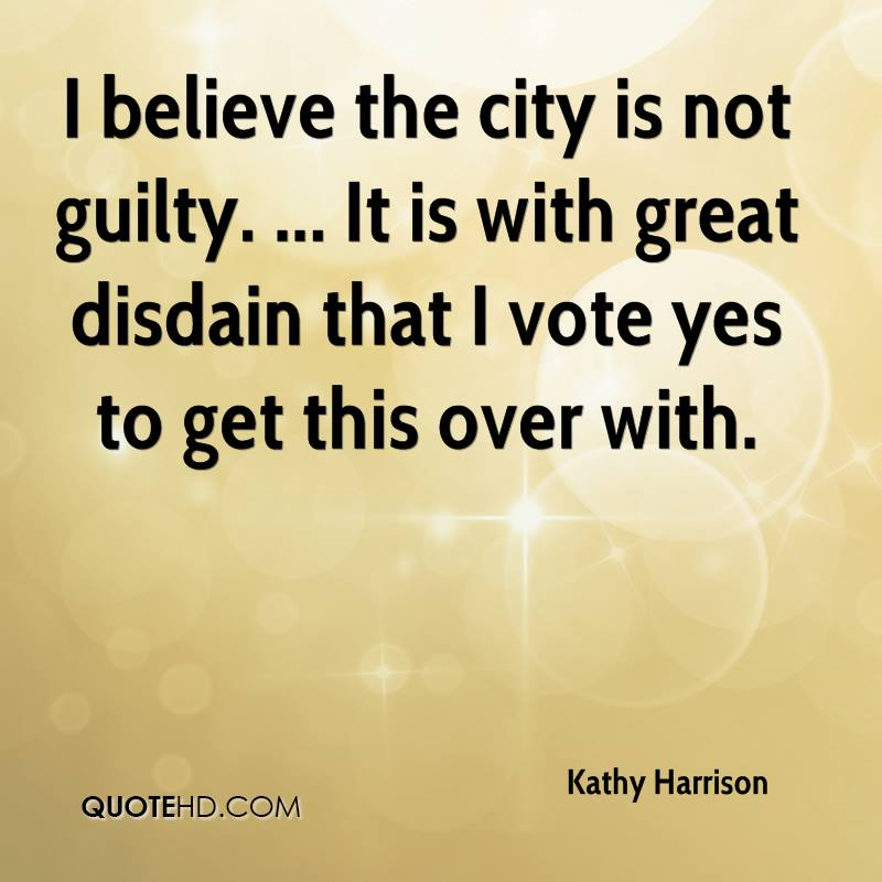 I believe the city is not guilty. ... It is with great disdain that I vote yes to get this over with.