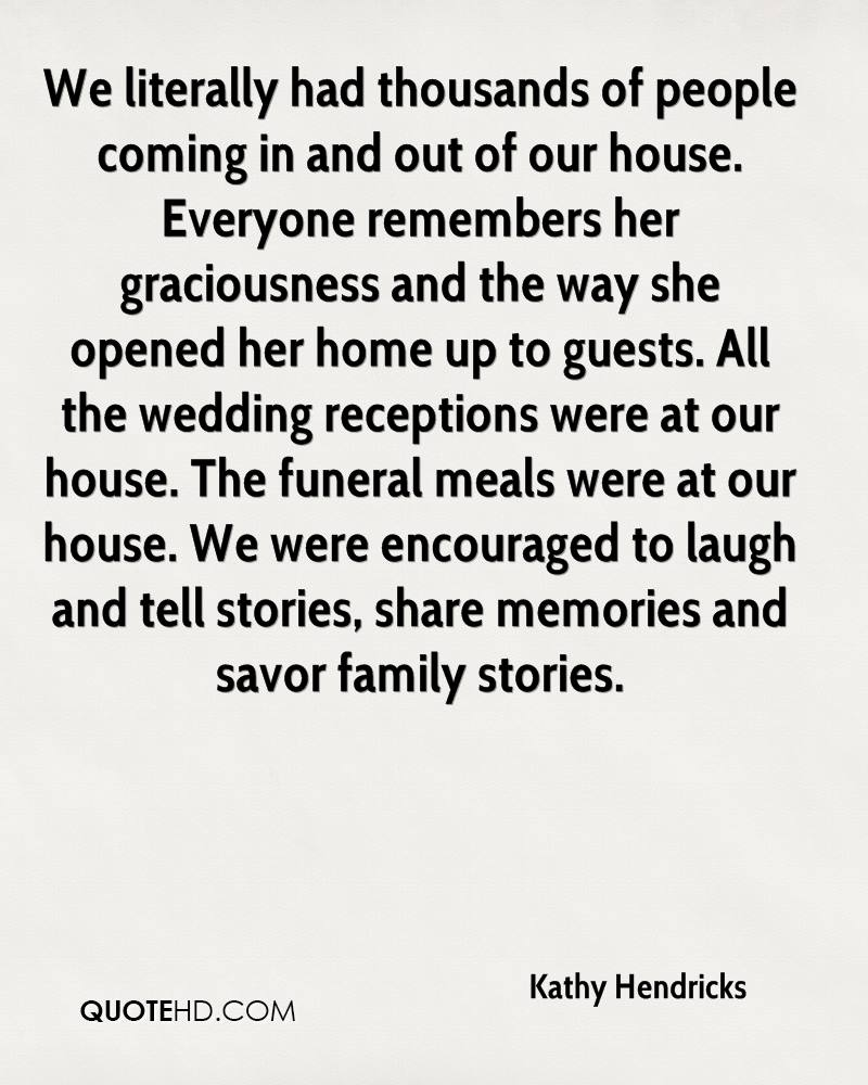 We literally had thousands of people coming in and out of our house. Everyone remembers her graciousness and the way she opened her home up to guests. All the wedding receptions were at our house. The funeral meals were at our house. We were encouraged to laugh and tell stories, share memories and savor family stories.