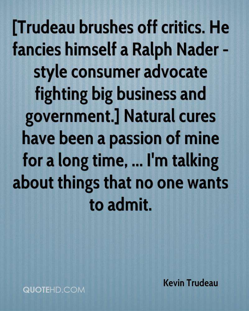 [Trudeau brushes off critics. He fancies himself a Ralph Nader -style consumer advocate fighting big business and government.] Natural cures have been a passion of mine for a long time, ... I'm talking about things that no one wants to admit.