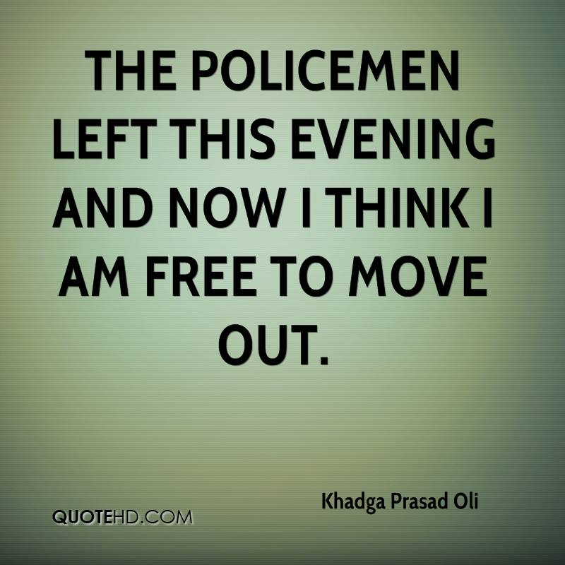 The policemen left this evening and now I think I am free to move out.
