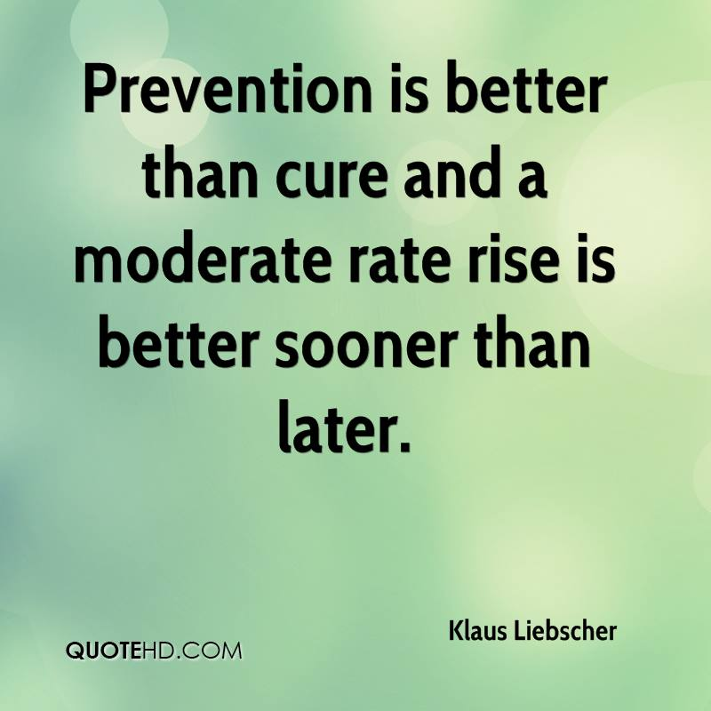 Prevention is better than cure and a moderate rate rise is better sooner than later.