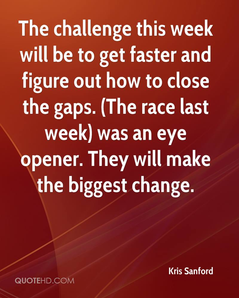 The challenge this week will be to get faster and figure out how to close the gaps. (The race last week) was an eye opener. They will make the biggest change.