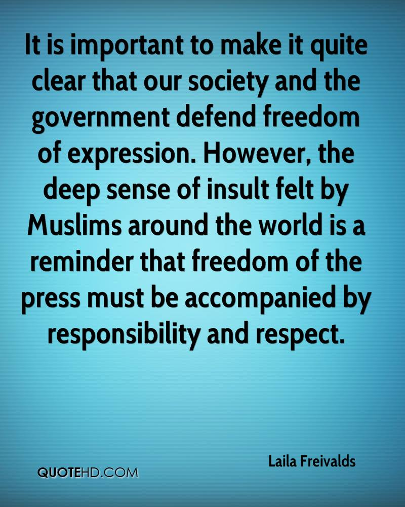 It is important to make it quite clear that our society and the government defend freedom of expression. However, the deep sense of insult felt by Muslims around the world is a reminder that freedom of the press must be accompanied by responsibility and respect.