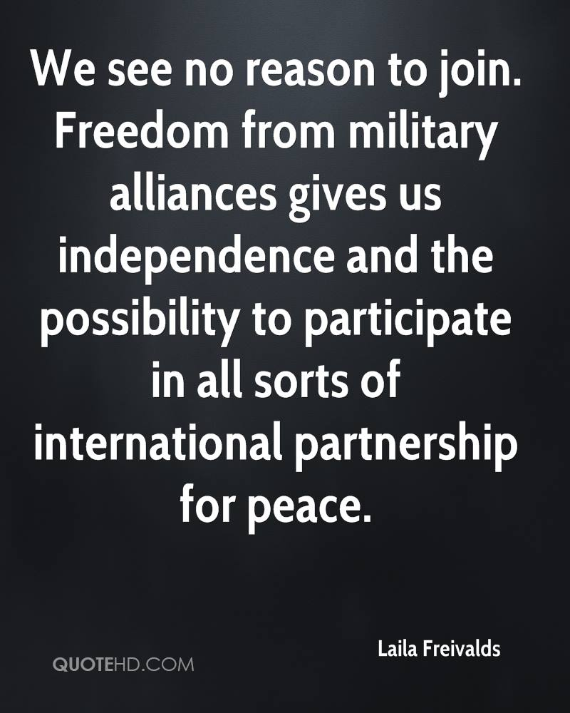 We see no reason to join. Freedom from military alliances gives us independence and the possibility to participate in all sorts of international partnership for peace.