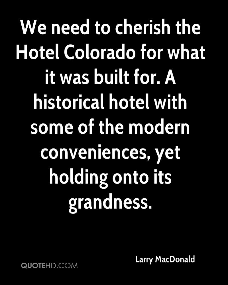 We need to cherish the Hotel Colorado for what it was built for. A historical hotel with some of the modern conveniences, yet holding onto its grandness.