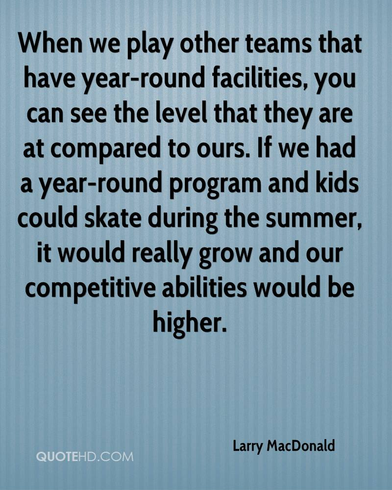 When we play other teams that have year-round facilities, you can see the level that they are at compared to ours. If we had a year-round program and kids could skate during the summer, it would really grow and our competitive abilities would be higher.