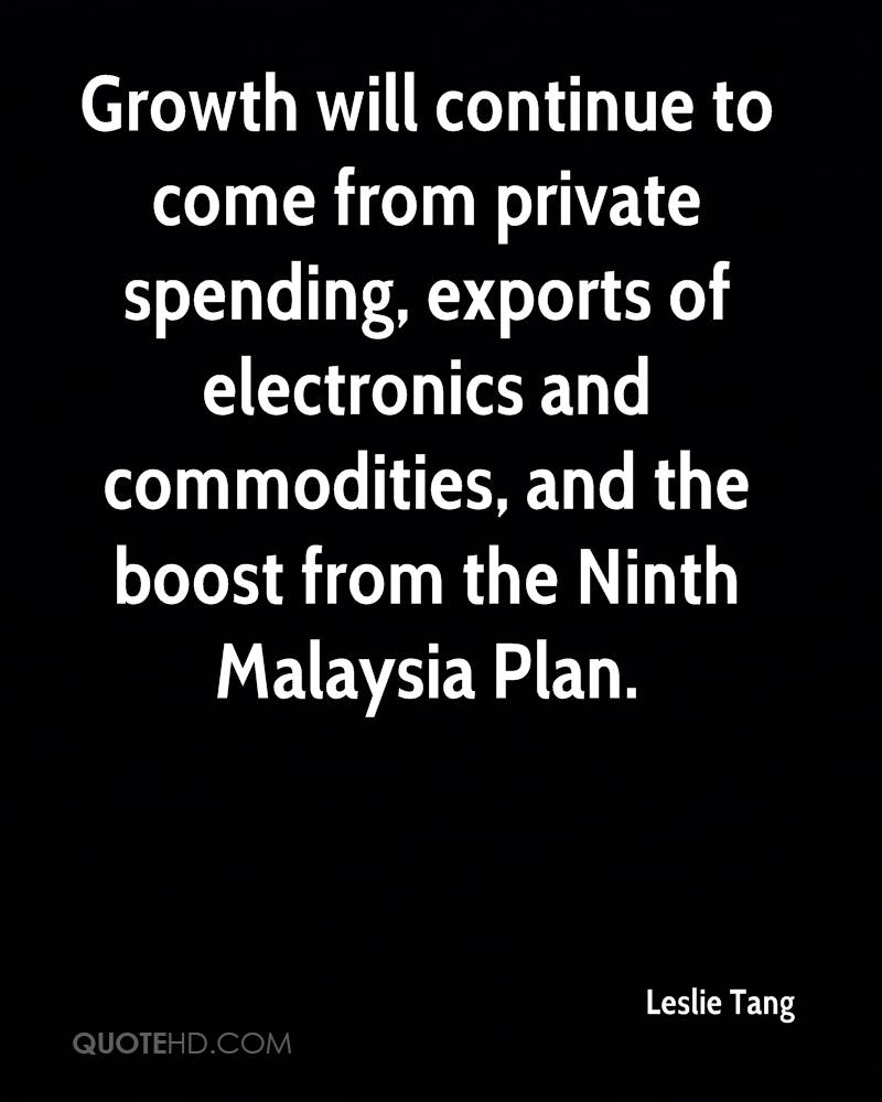 Growth will continue to come from private spending, exports of electronics and commodities, and the boost from the Ninth Malaysia Plan.