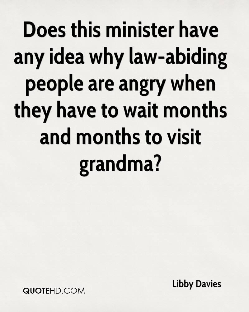 Does this minister have any idea why law-abiding people are angry when they have to wait months and months to visit grandma?