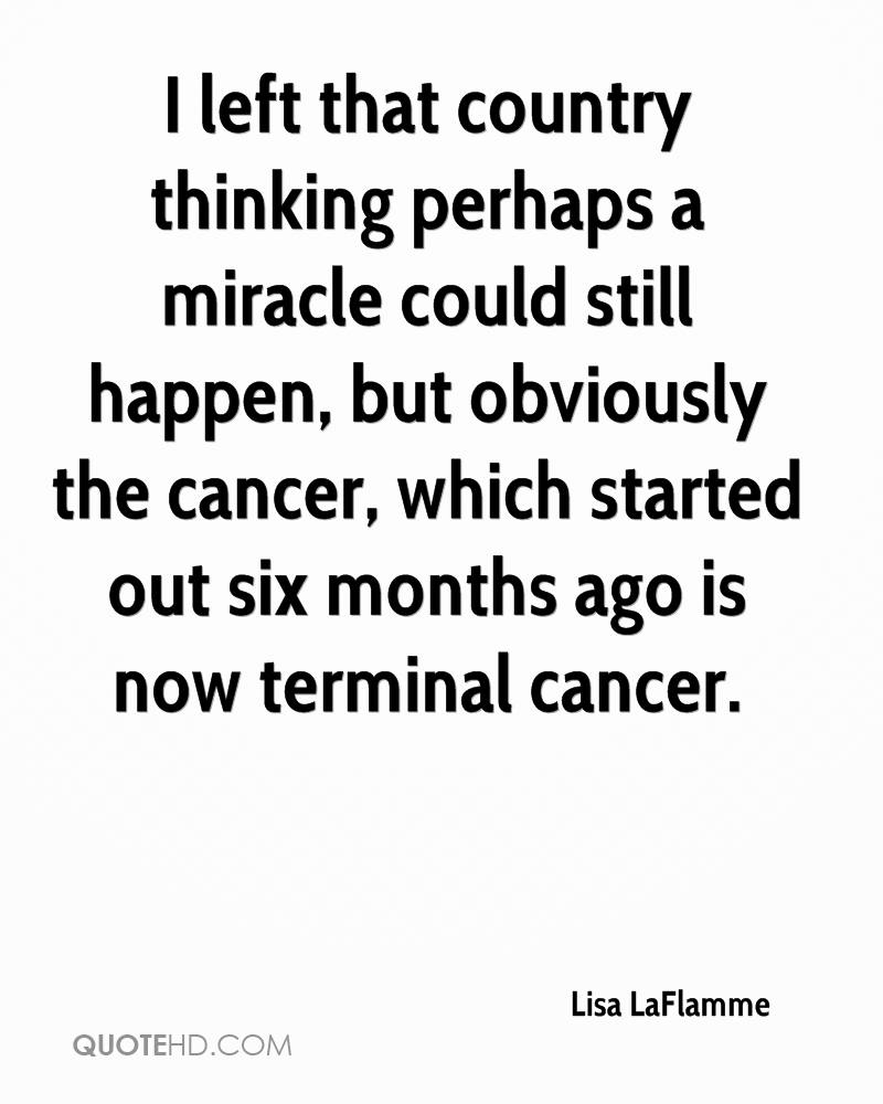 I left that country thinking perhaps a miracle could still happen, but obviously the cancer, which started out six months ago is now terminal cancer.