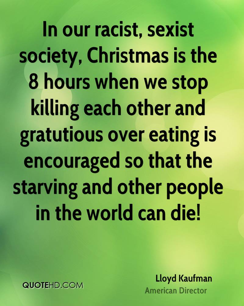 In our racist, sexist society, Christmas is the 8 hours when we stop killing each other and gratutious over eating is encouraged so that the starving and other people in the world can die!