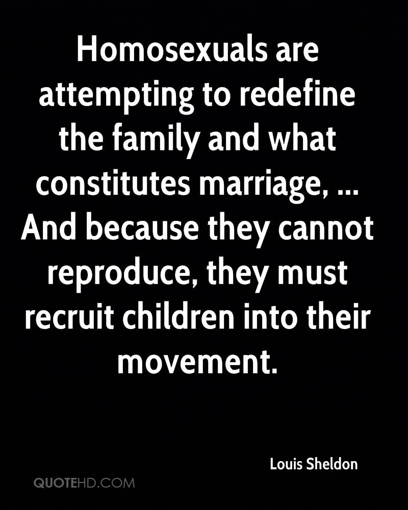 Homosexuals are attempting to redefine the family and what constitutes marriage, ... And because they cannot reproduce, they must recruit children into their movement.