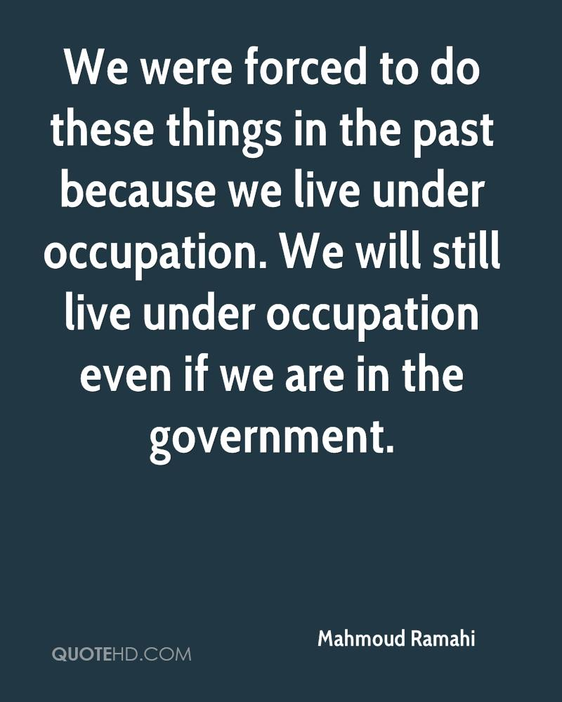We were forced to do these things in the past because we live under occupation. We will still live under occupation even if we are in the government.