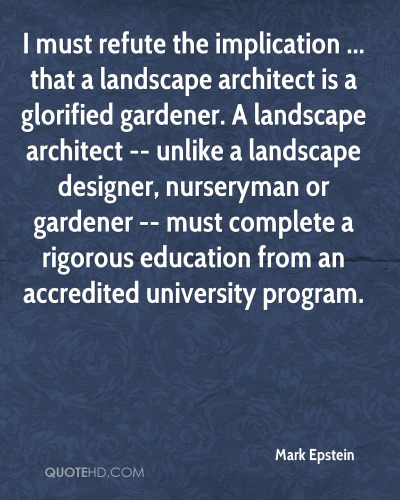 I must refute the implication ... that a landscape architect is a glorified gardener. A landscape architect -- unlike a landscape designer, nurseryman or gardener -- must complete a rigorous education from an accredited university program.