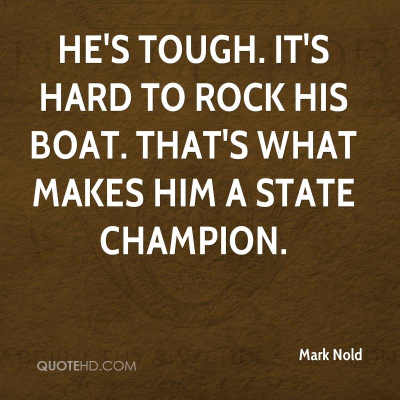 He's tough. It's hard to rock his boat. That's what makes him a state champion.