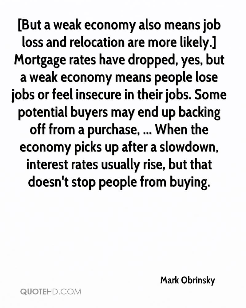[But a weak economy also means job loss and relocation are more likely.] Mortgage rates have dropped, yes, but a weak economy means people lose jobs or feel insecure in their jobs. Some potential buyers may end up backing off from a purchase, ... When the economy picks up after a slowdown, interest rates usually rise, but that doesn't stop people from buying.